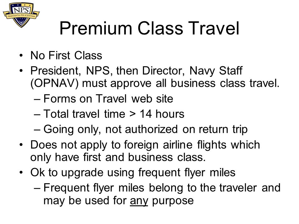 Premium Class Travel No First Class President, NPS, then Director, Navy Staff (OPNAV) must approve all business class travel. –Forms on Travel web sit