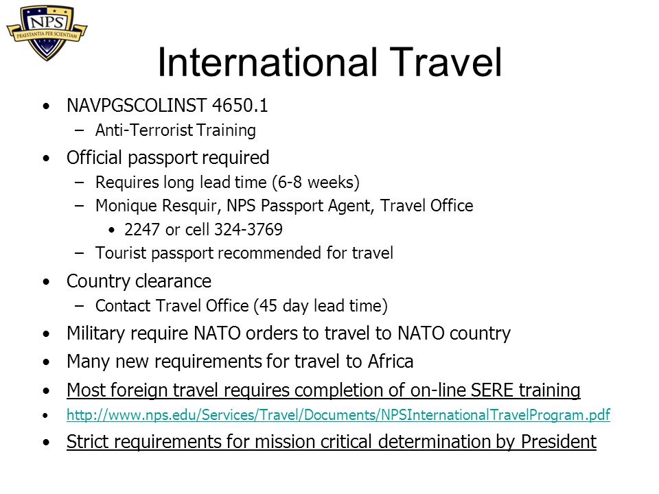 International Travel NAVPGSCOLINST 4650.1 –Anti-Terrorist Training Official passport required –Requires long lead time (6-8 weeks) –Monique Resquir, N