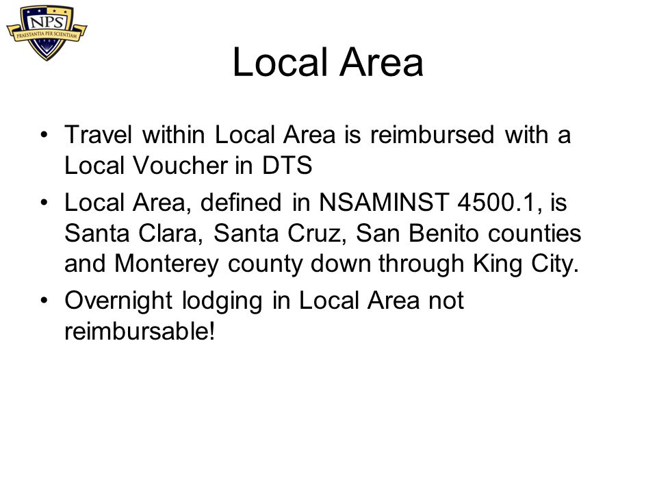 Local Area Travel within Local Area is reimbursed with a Local Voucher in DTS Local Area, defined in NSAMINST 4500.1, is Santa Clara, Santa Cruz, San