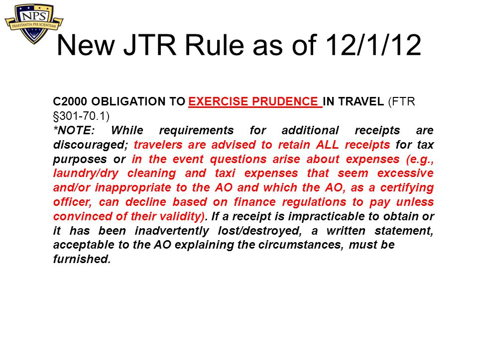 New JTR Rule as of 12/1/12 C2000 OBLIGATION TO EXERCISE PRUDENCE IN TRAVEL (FTR §301-70.1) *NOTE: While requirements for additional receipts are disco