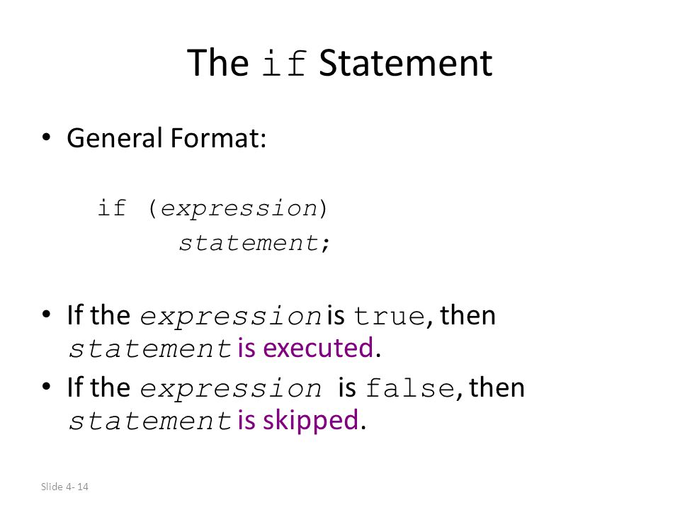 Slide 4- 14 The if Statement General Format: if (expression) statement; If the expression is true, then statement is executed. If the expression is fa