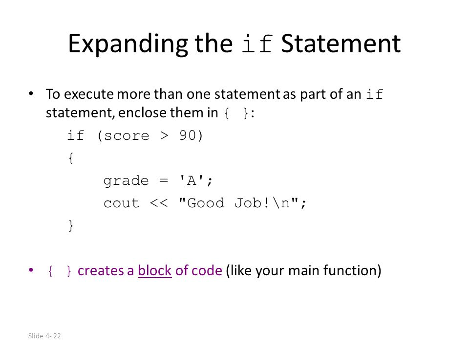 Slide 4- 22 Expanding the if Statement To execute more than one statement as part of an if statement, enclose them in { } : if (score > 90) { grade =