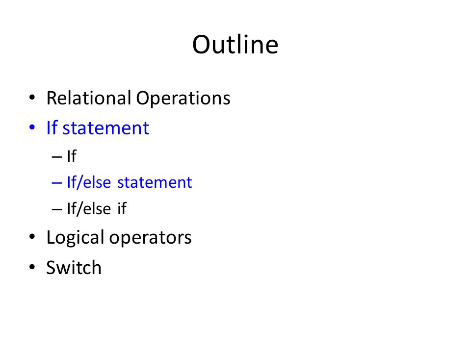Outline Relational Operations If statement – If – If/else statement – If/else if Logical operators Switch