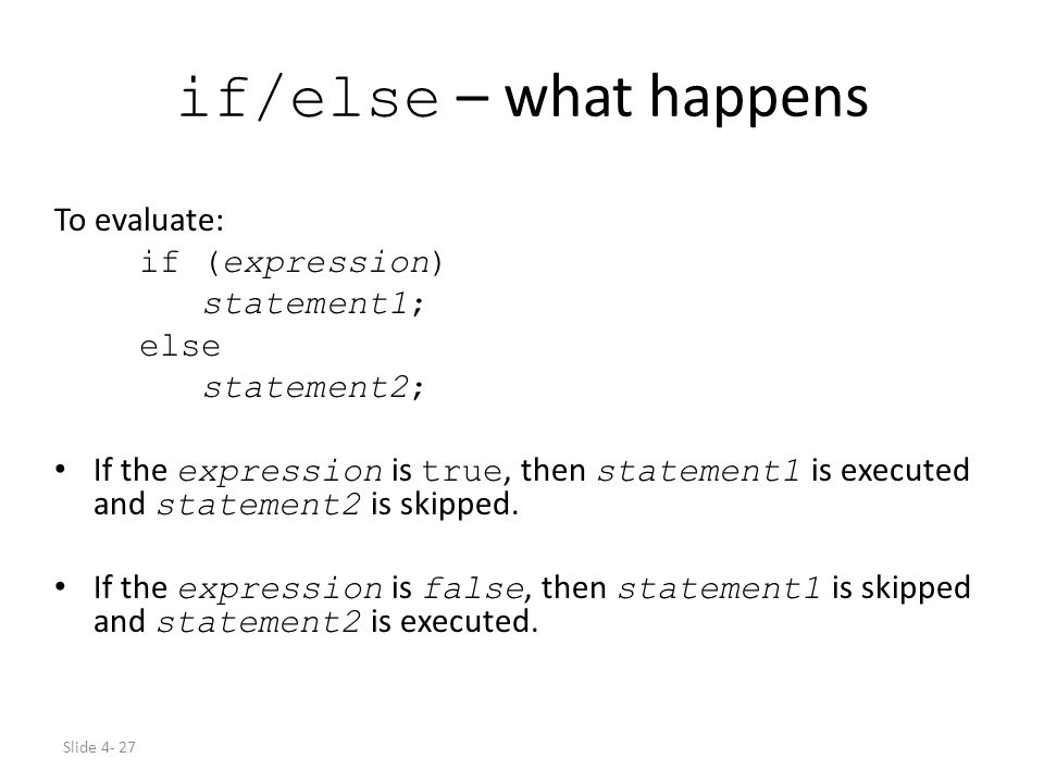 Slide 4- 27 if/else – what happens To evaluate: if (expression) statement1; else statement2; If the expression is true, then statement1 is executed an