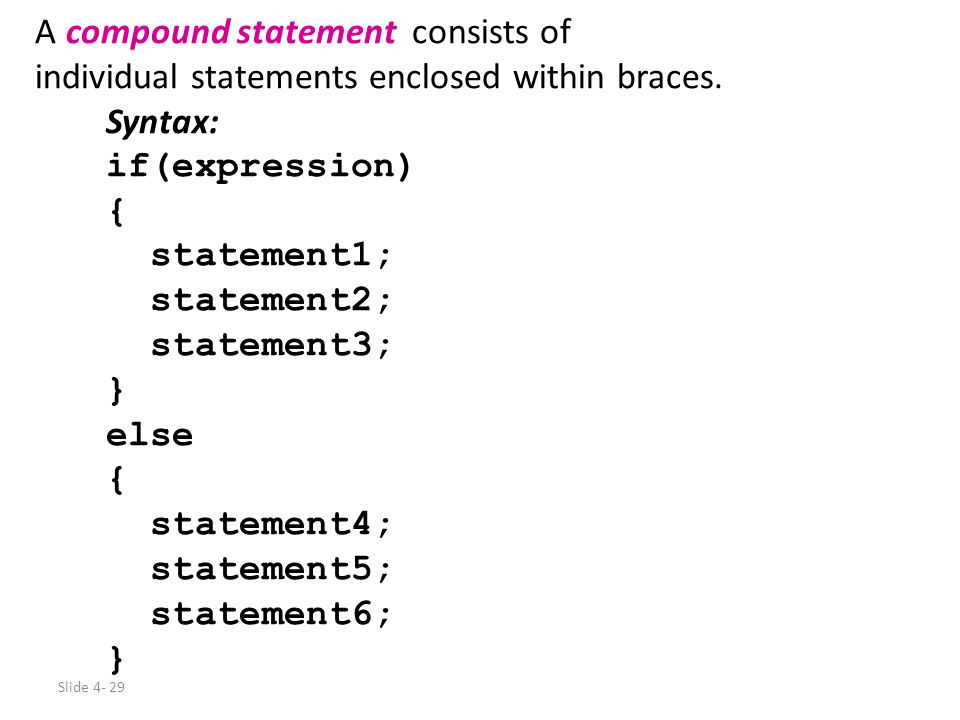 Slide 4- 29 A compound statement consists of individual statements enclosed within braces. Syntax: if(expression) { statement1; statement2; statement3