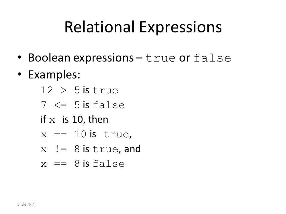 Slide 4- 4 Relational Expressions Boolean expressions – true or false Examples: 12 > 5 is true 7 <= 5 is false if x is 10, then x == 10 is true, x !=