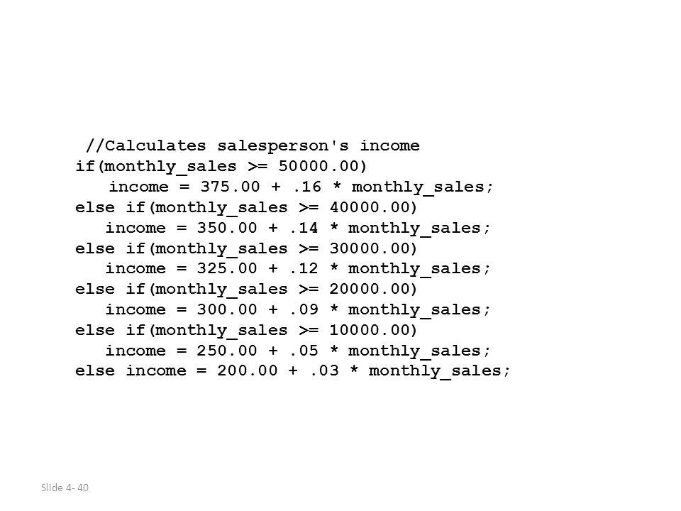 Slide 4- 40 //Calculates salesperson's income if(monthly_sales >= 50000.00) income = 375.00 +.16 * monthly_sales; else if(monthly_sales >= 40000.00) i