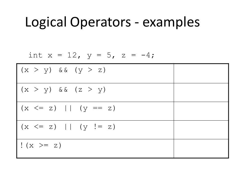 Logical Operators - examples int x = 12, y = 5, z = -4; (x > y) && (y > z) (x > y) && (z > y) (x <= z)    (y == z) (x <= z)    (y != z) !(x >= z)
