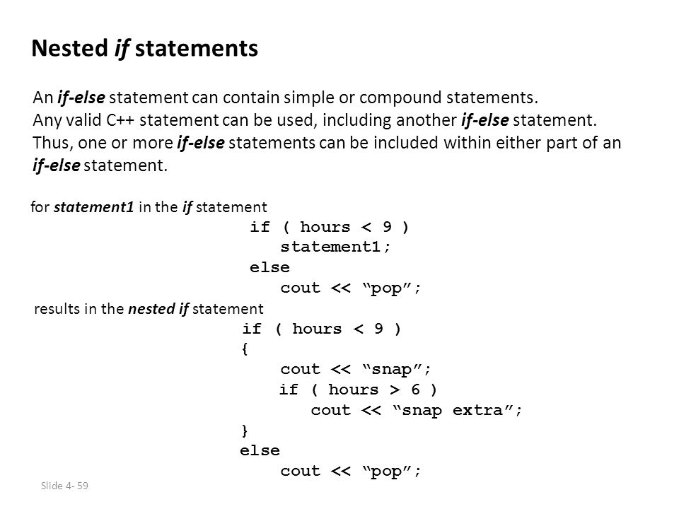 Slide 4- 59 Nested if statements An if-else statement can contain simple or compound statements. Any valid C++ statement can be used, including anothe