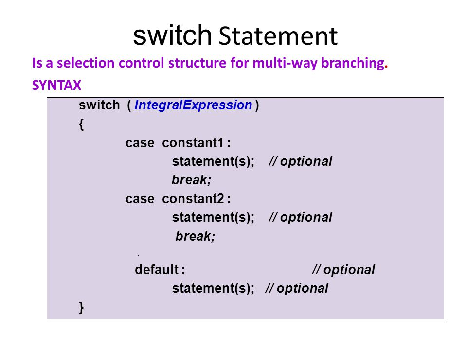 switch Statement Is a selection control structure for multi-way branching. SYNTAX switch ( IntegralExpression ) { case constant1 : statement(s); // op