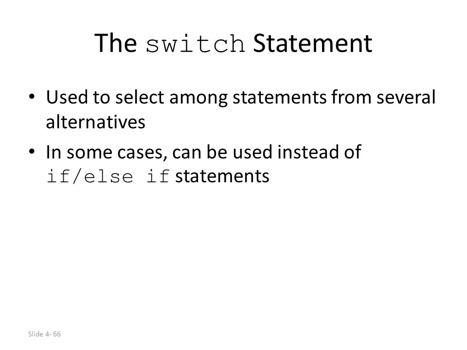 Slide 4- 66 The switch Statement Used to select among statements from several alternatives In some cases, can be used instead of if/else if statements