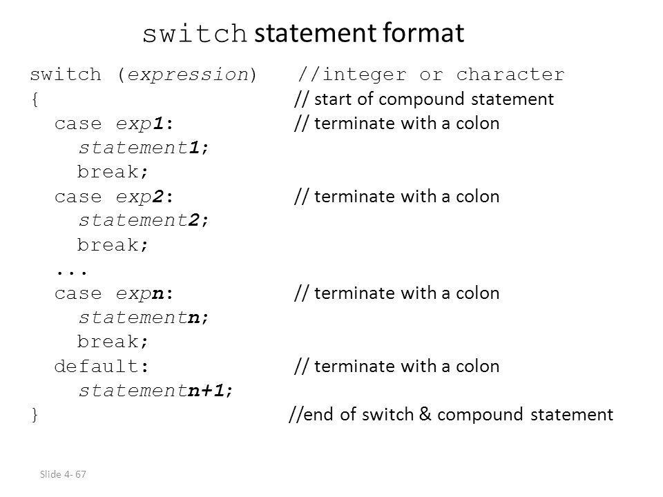 Slide 4- 67 switch statement format switch (expression) //integer or character { // start of compound statement case exp1: // terminate with a colon s