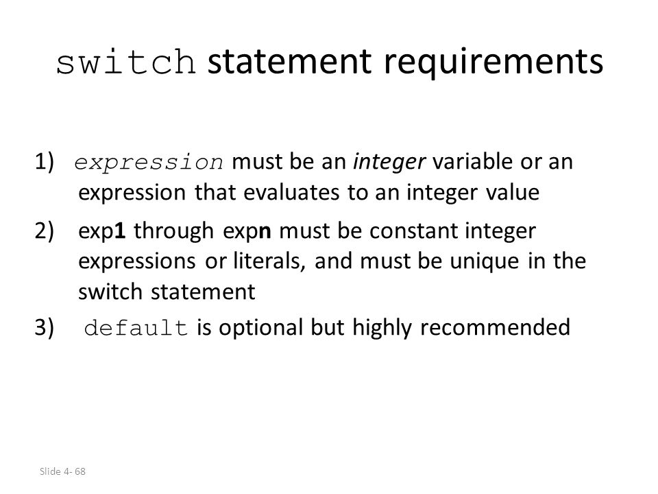 Slide 4- 68 switch statement requirements 1) expression must be an integer variable or an expression that evaluates to an integer value 2)exp1 through
