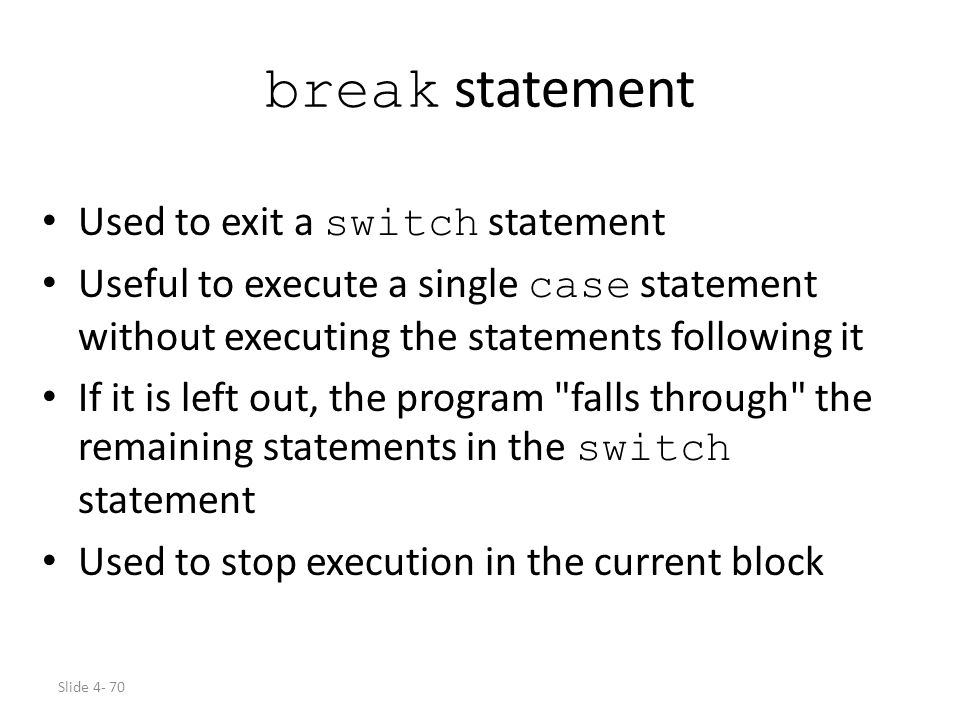 Slide 4- 70 break statement Used to exit a switch statement Useful to execute a single case statement without executing the statements following it If