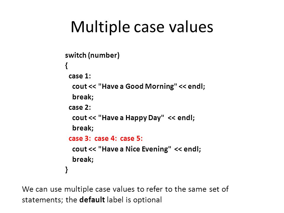 Multiple case values switch (number) { case 1: cout <<