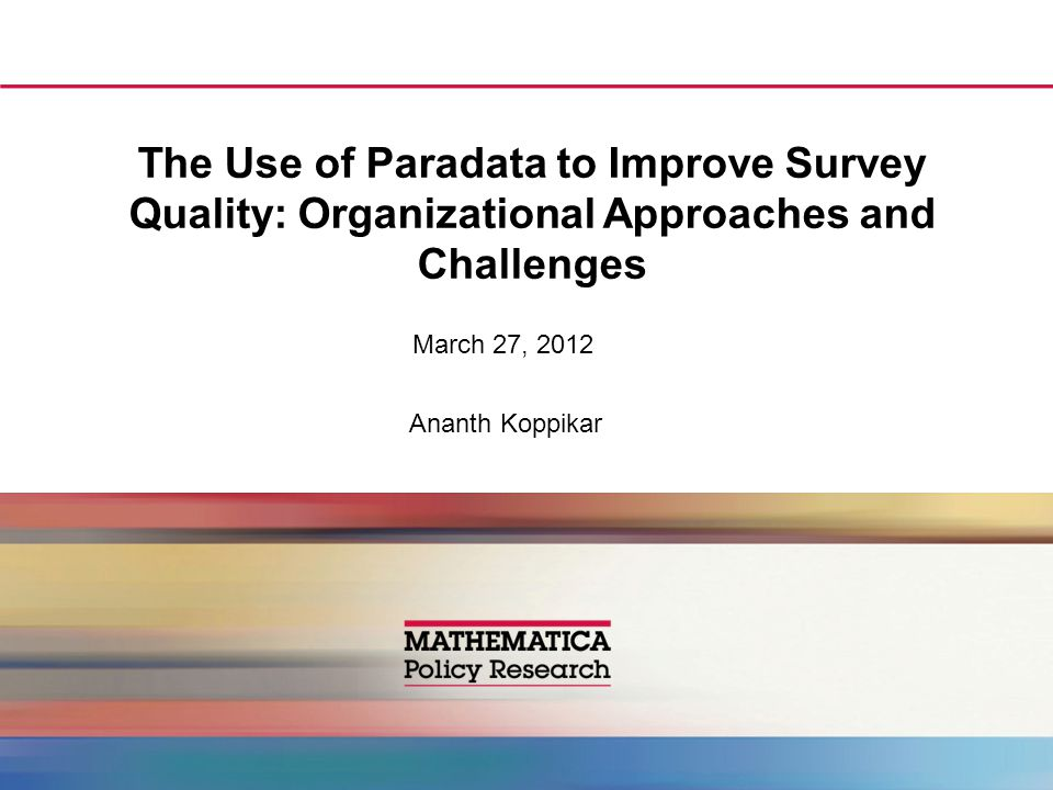 The Use of Paradata to Improve Survey Quality: Organizational Approaches and Challenges March 27, 2012 Ananth Koppikar