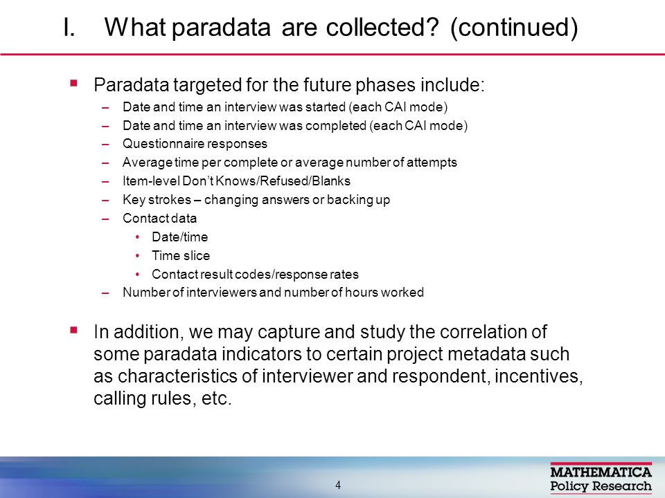  Paradata targeted for the future phases include: –Date and time an interview was started (each CAI mode) –Date and time an interview was completed (each CAI mode) –Questionnaire responses –Average time per complete or average number of attempts –Item-level Don't Knows/Refused/Blanks –Key strokes – changing answers or backing up –Contact data Date/time Time slice Contact result codes/response rates –Number of interviewers and number of hours worked  In addition, we may capture and study the correlation of some paradata indicators to certain project metadata such as characteristics of interviewer and respondent, incentives, calling rules, etc.