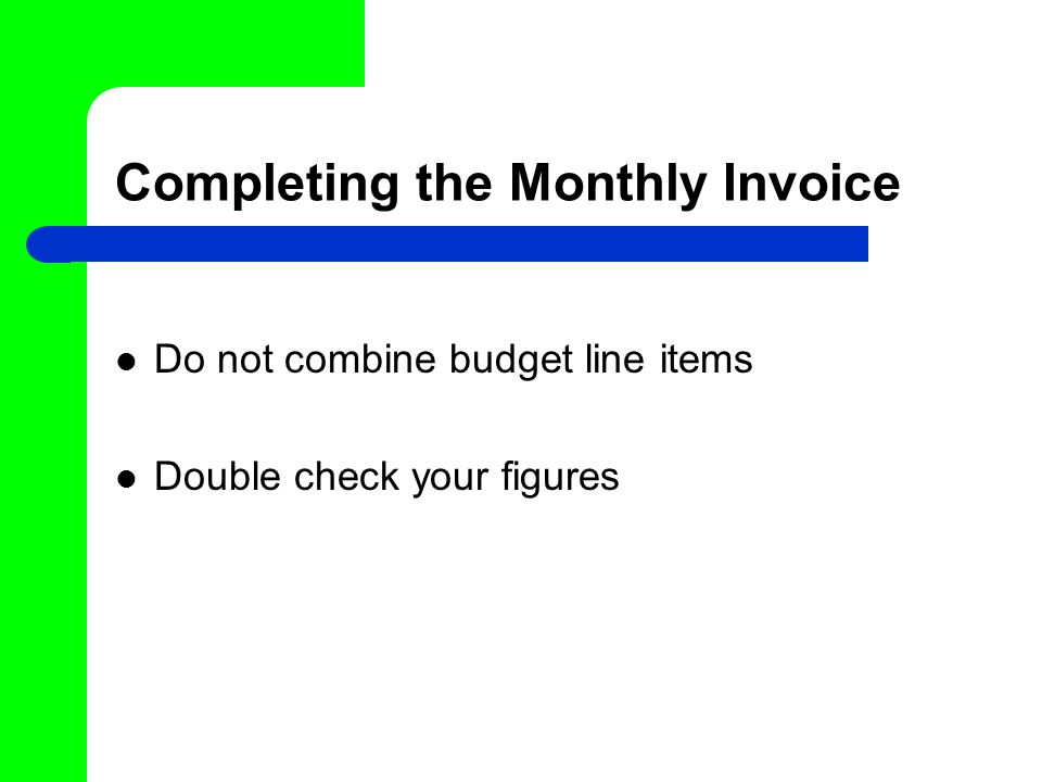 Completing the Monthly Invoice Do not combine budget line items Double check your figures