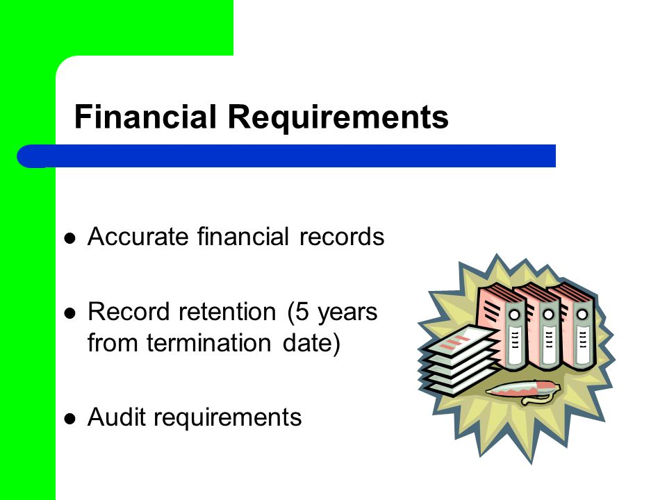 Financial Requirements Accurate financial records Record retention (5 years from termination date) Audit requirements