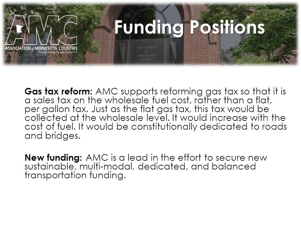 Funding Positions Gas tax reform: AMC supports reforming gas tax so that it is a sales tax on the wholesale fuel cost, rather than a flat, per gallon tax.