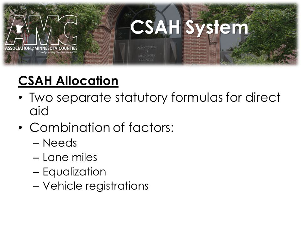CSAH System CSAH Allocation Two separate statutory formulas for direct aid Combination of factors: – Needs – Lane miles – Equalization – Vehicle registrations