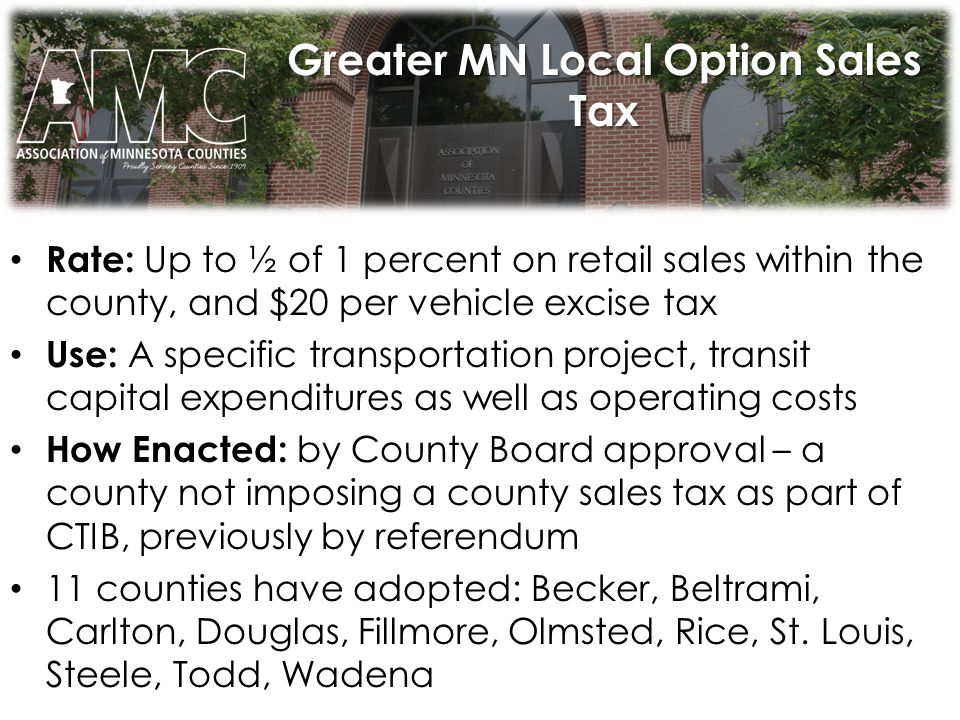 Greater MN Local Option Sales Tax Rate: Up to ½ of 1 percent on retail sales within the county, and $20 per vehicle excise tax Use: A specific transportation project, transit capital expenditures as well as operating costs How Enacted: by County Board approval – a county not imposing a county sales tax as part of CTIB, previously by referendum 11 counties have adopted: Becker, Beltrami, Carlton, Douglas, Fillmore, Olmsted, Rice, St.