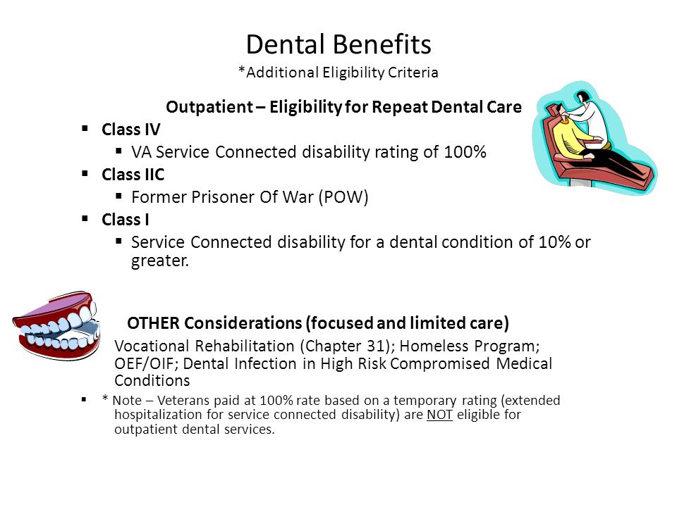 Dental Benefits *Additional Eligibility Criteria Outpatient – Eligibility for Repeat Dental Care  Class IV  VA Service Connected disability rating o