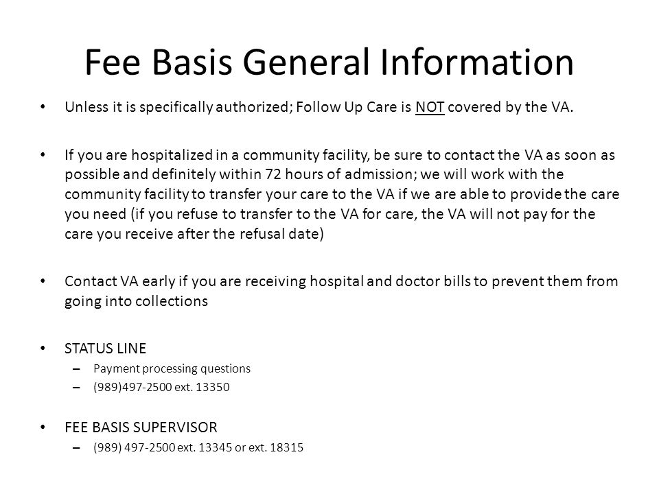 Fee Basis General Information Unless it is specifically authorized; Follow Up Care is NOT covered by the VA. If you are hospitalized in a community fa