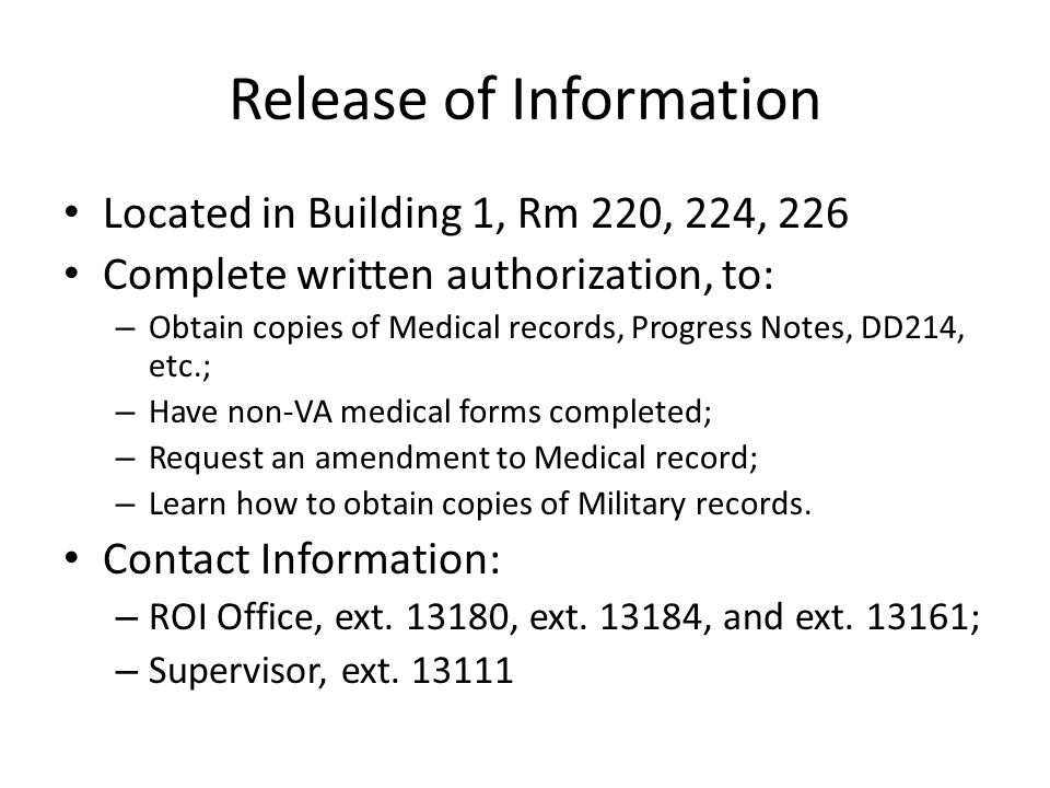 Release of Information Located in Building 1, Rm 220, 224, 226 Complete written authorization, to: – Obtain copies of Medical records, Progress Notes, DD214, etc.; – Have non-VA medical forms completed; – Request an amendment to Medical record; – Learn how to obtain copies of Military records.