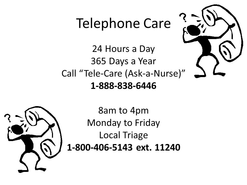 """Telephone Care 24 Hours a Day 365 Days a Year Call """"Tele-Care (Ask-a-Nurse)"""" 1-888-838-6446 8am to 4pm Monday to Friday Local Triage 1-800-406-5143 ex"""