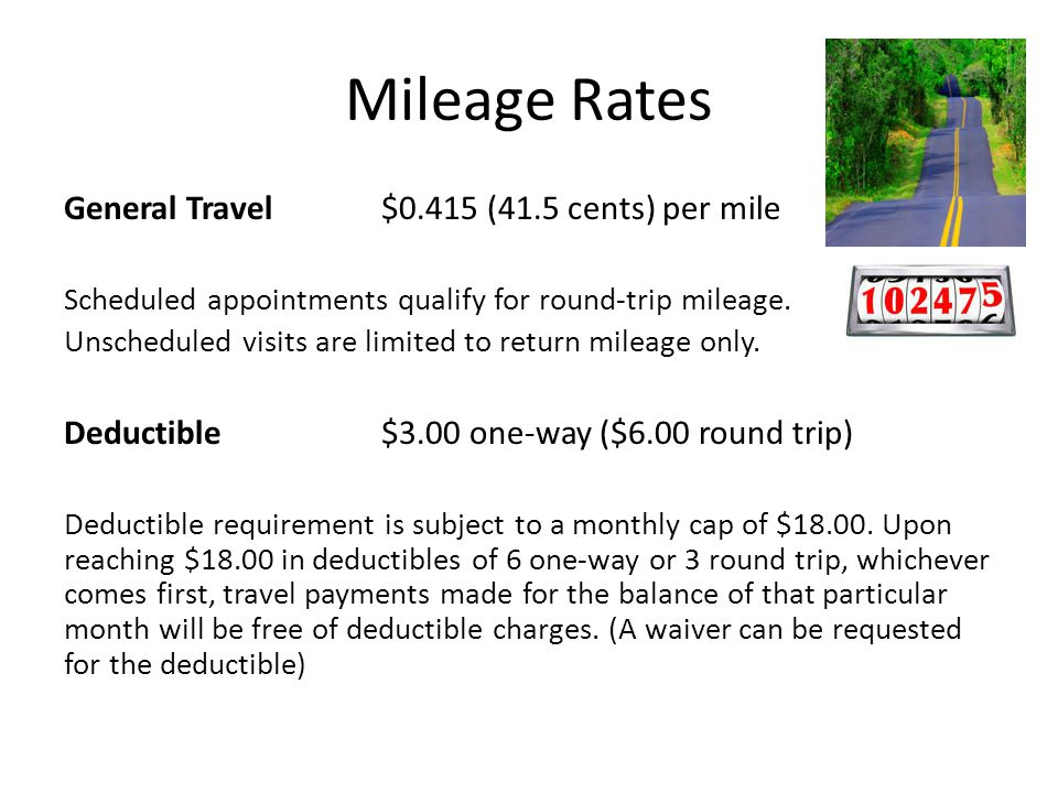 Mileage Rates General Travel$0.415 (41.5 cents) per mile Scheduled appointments qualify for round-trip mileage. Unscheduled visits are limited to retu