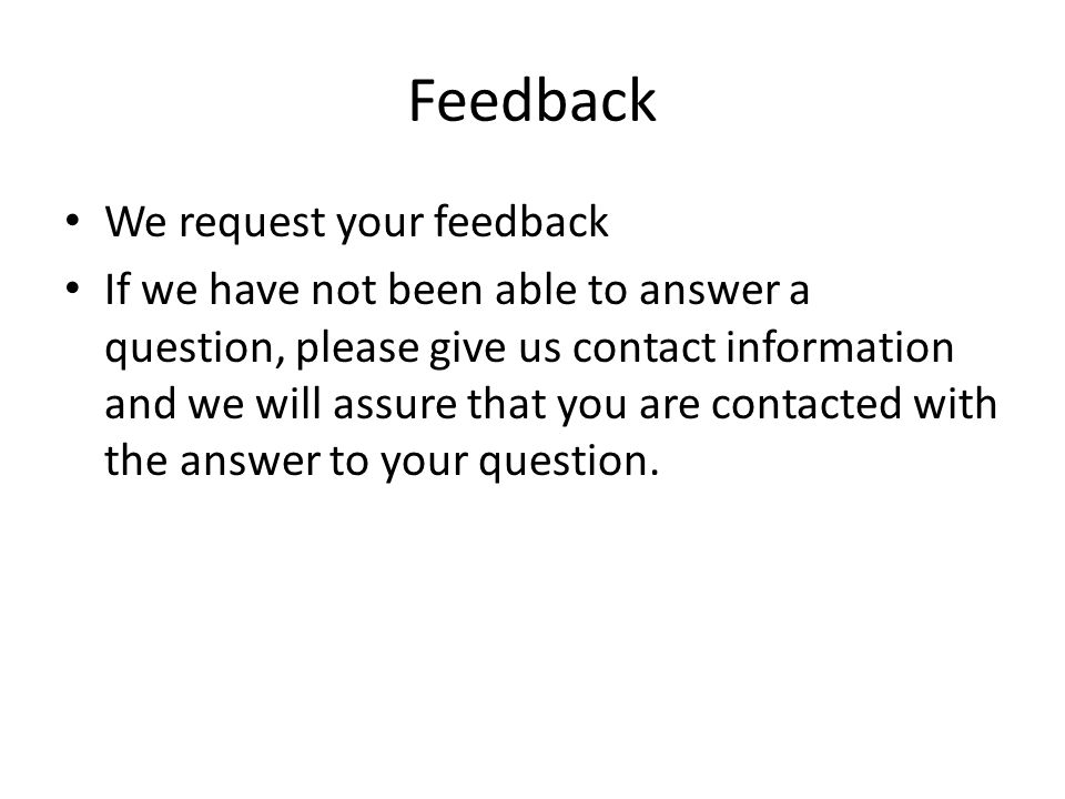 Feedback We request your feedback If we have not been able to answer a question, please give us contact information and we will assure that you are contacted with the answer to your question.