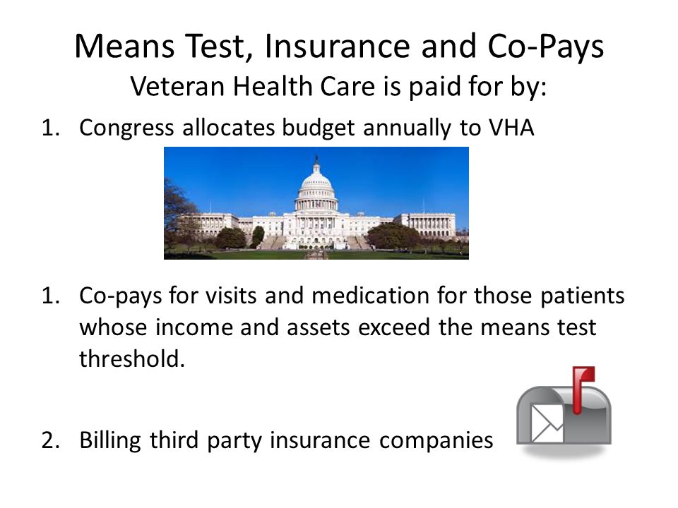 Means Test, Insurance and Co-Pays Veteran Health Care is paid for by: 1.Congress allocates budget annually to VHA 1.Co-pays for visits and medication