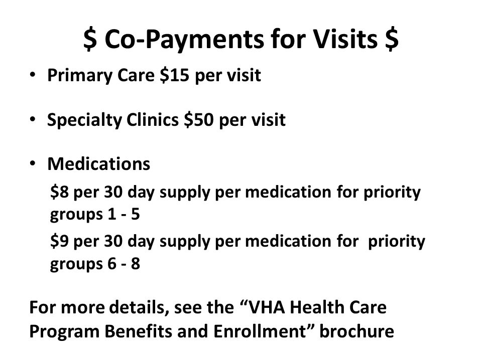$ Co-Payments for Visits $ Primary Care $15 per visit Specialty Clinics $50 per visit Medications $8 per 30 day supply per medication for priority gro
