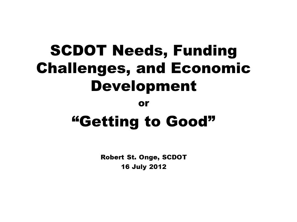 SCDOT Needs, Funding Challenges, and Economic Development or Getting to Good Robert St.