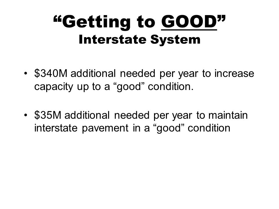 Getting to GOOD Interstate System $340M additional needed per year to increase capacity up to a good condition.