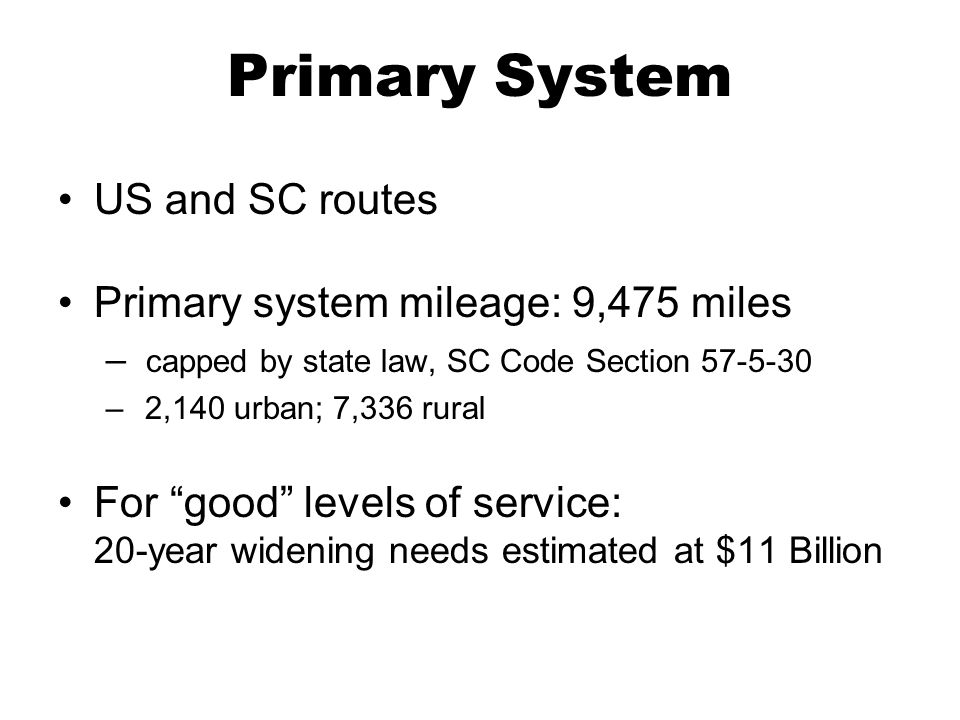 Primary System US and SC routes Primary system mileage: 9,475 miles – capped by state law, SC Code Section 57-5-30 – 2,140 urban; 7,336 rural For good levels of service: 20-year widening needs estimated at $11 Billion