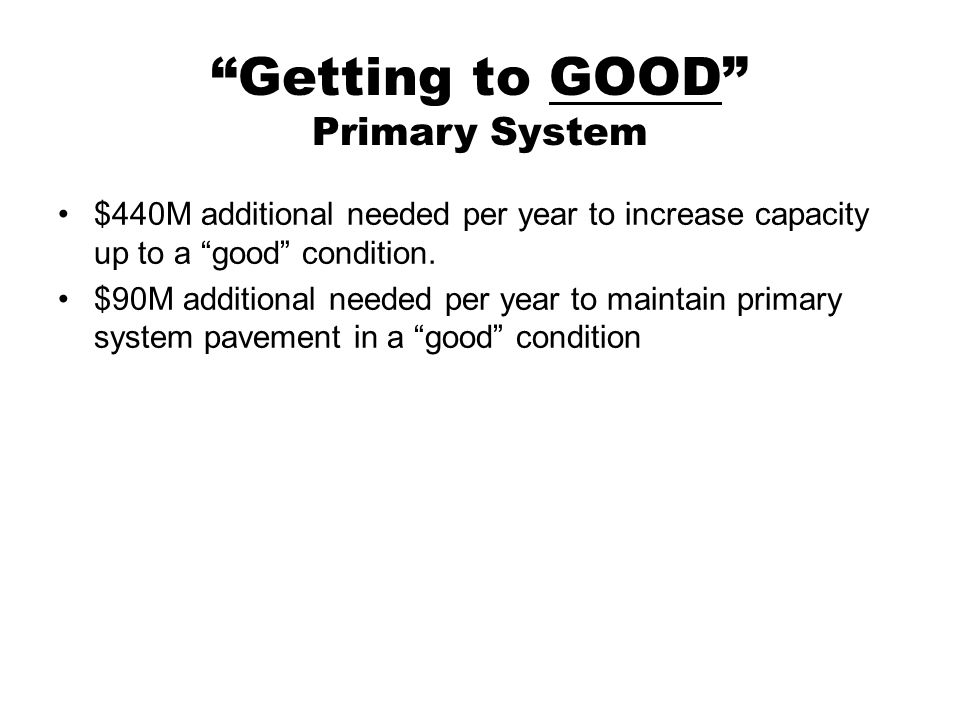 Getting to GOOD Primary System $440M additional needed per year to increase capacity up to a good condition.