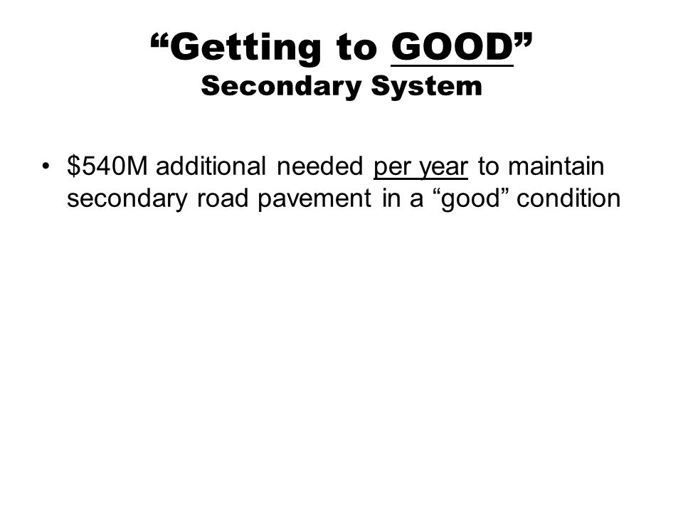 Getting to GOOD Secondary System $540M additional needed per year to maintain secondary road pavement in a good condition
