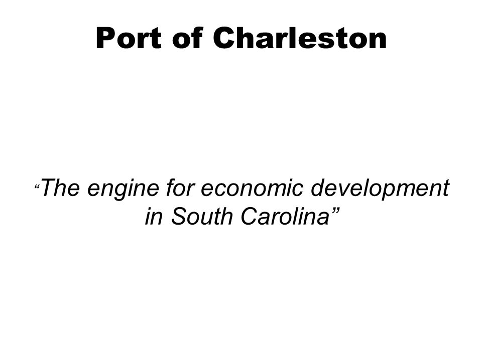 Port of Charleston The engine for economic development in South Carolina