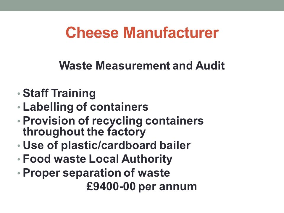 Cheese Manufacturer Waste Measurement and Audit Staff Training Labelling of containers Provision of recycling containers throughout the factory Use of