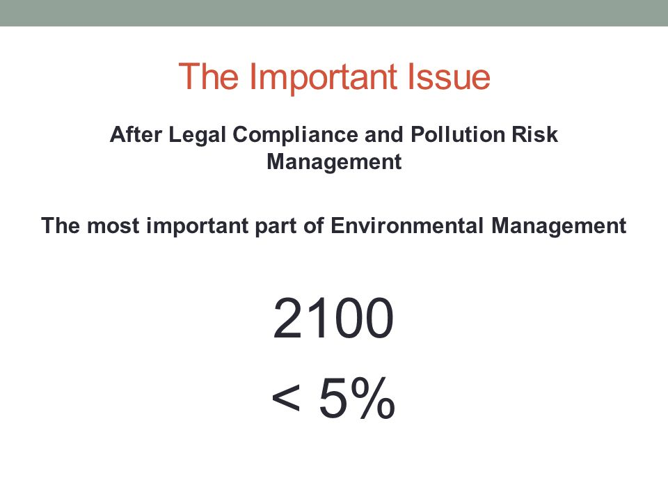 The Important Issue After Legal Compliance and Pollution Risk Management The most important part of Environmental Management 2100 < 5%