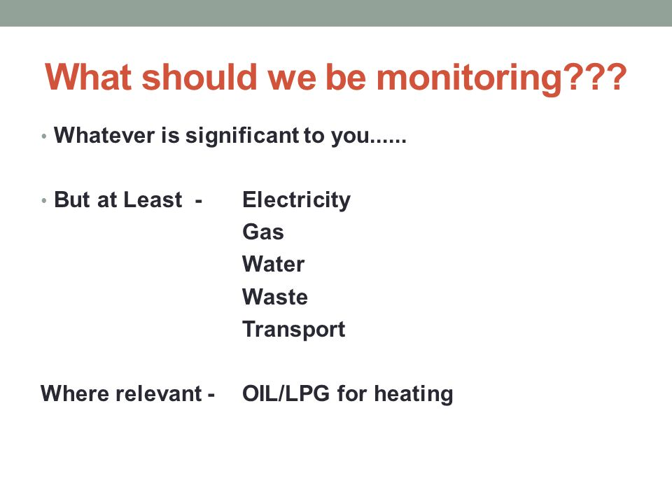 What should we be monitoring??? Whatever is significant to you...... But at Least - Electricity Gas Water Waste Transport Where relevant - OIL/LPG for