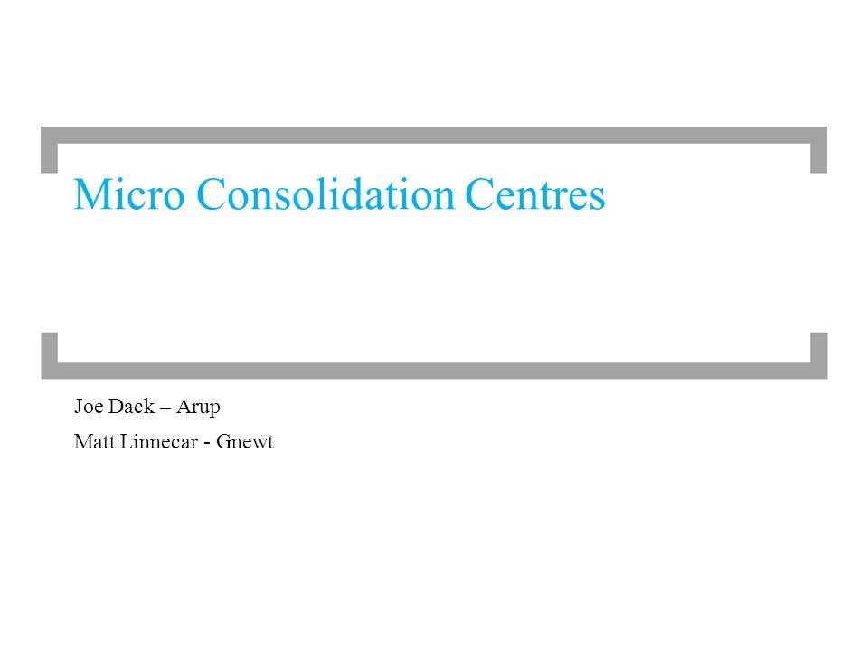 Joe Dack – Arup Matt Linnecar - Gnewt Micro Consolidation Centres