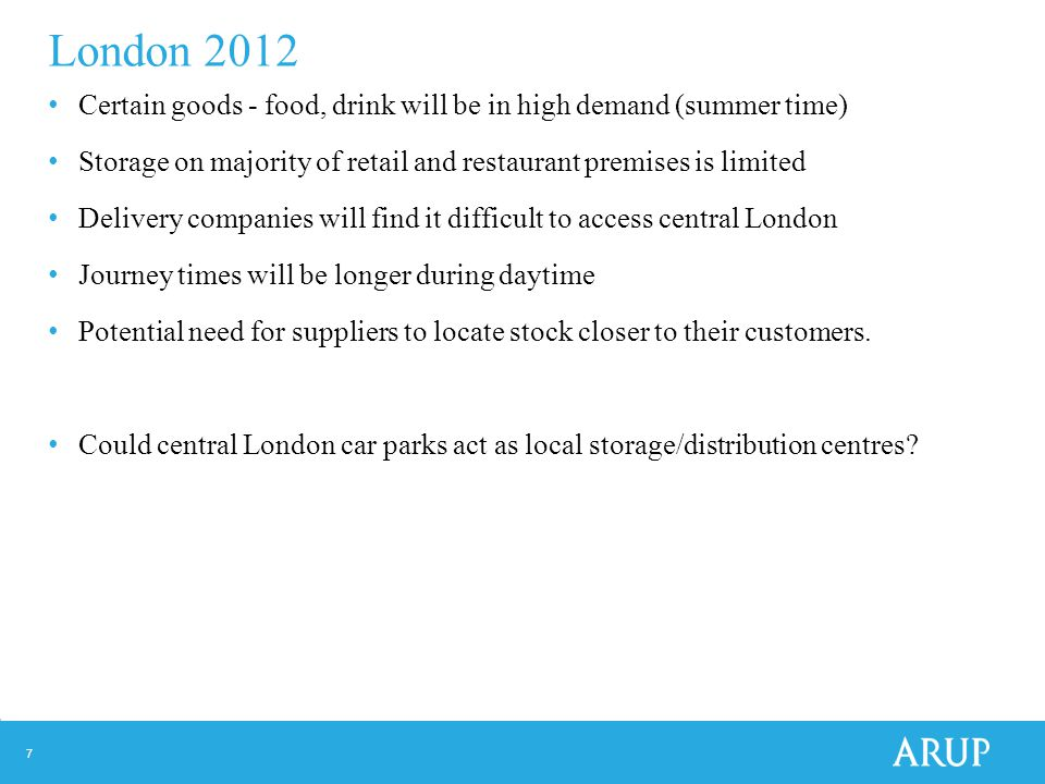 7 London 2012 Certain goods - food, drink will be in high demand (summer time) Storage on majority of retail and restaurant premises is limited Delivery companies will find it difficult to access central London Journey times will be longer during daytime Potential need for suppliers to locate stock closer to their customers.
