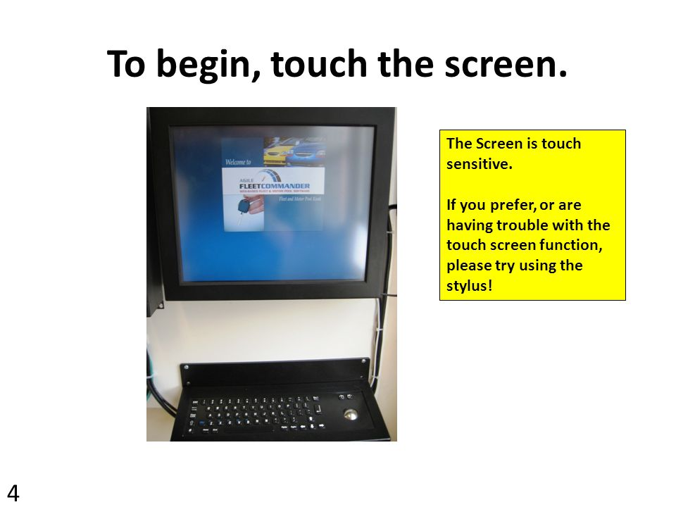 To begin, touch the screen.The Screen is touch sensitive.