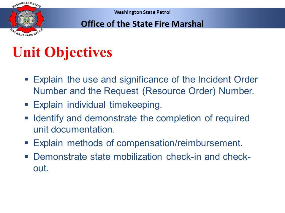Washington State Patrol Office of the State Fire Marshal Unit Objectives  Explain the use and significance of the Incident Order Number and the Request (Resource Order) Number.