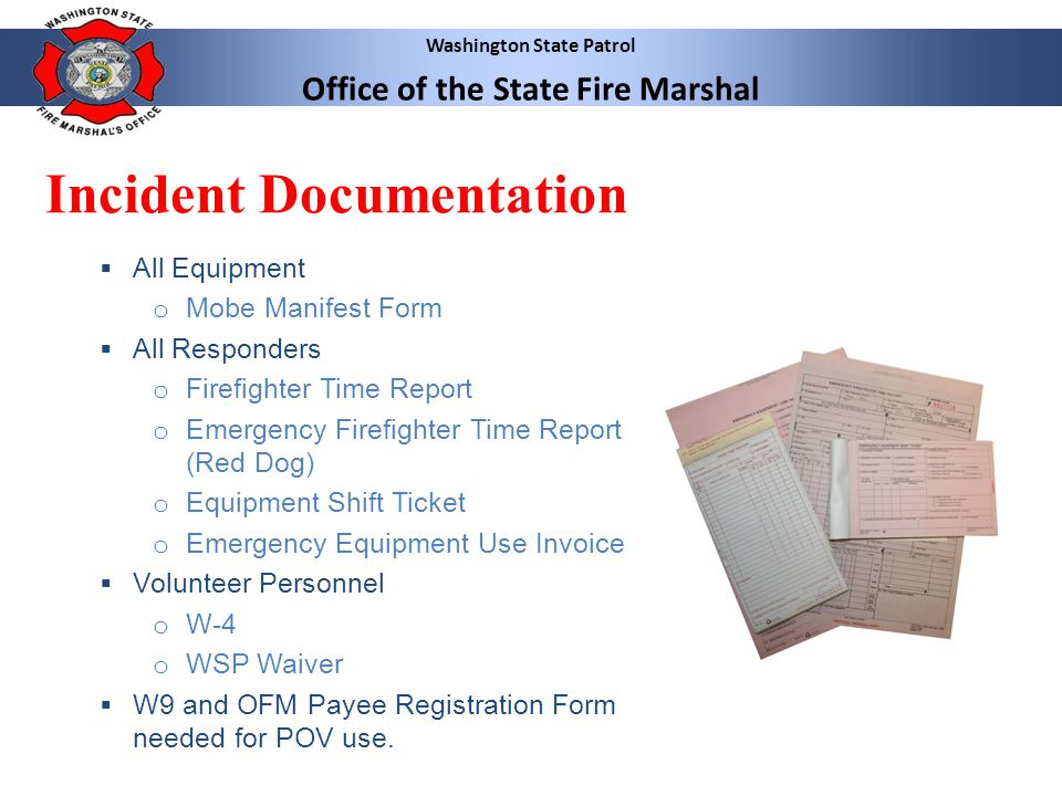 Washington State Patrol Office of the State Fire Marshal Incident Documentation  While examples are provided here, it is recommended that responders receive hands-on instruction by their department's training officer in the correct completion of mobilization related paperwork.