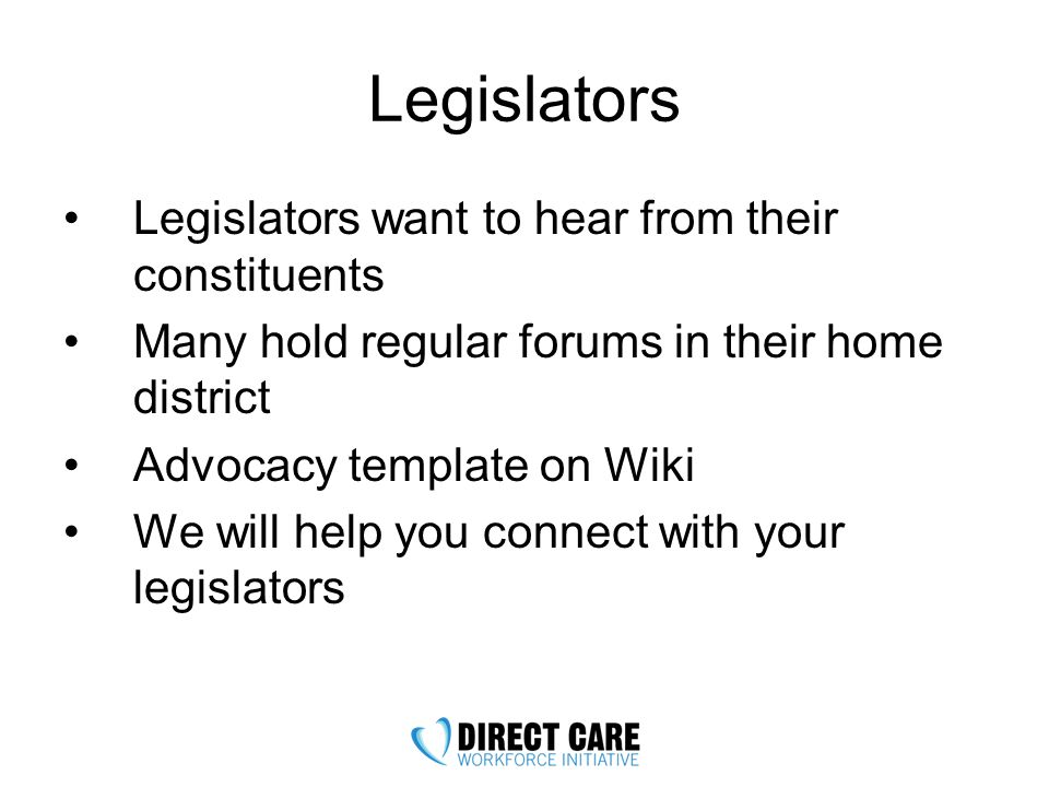 Legislators Legislators want to hear from their constituents Many hold regular forums in their home district Advocacy template on Wiki We will help you connect with your legislators