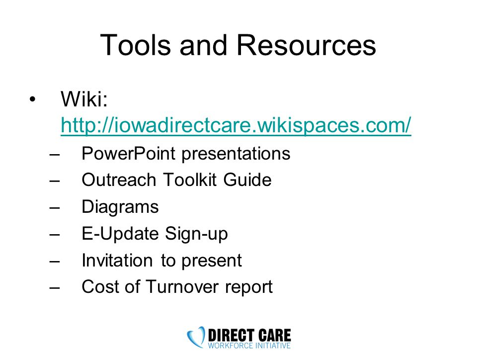 Tools and Resources Wiki: http://iowadirectcare.wikispaces.com/ http://iowadirectcare.wikispaces.com/ –PowerPoint presentations –Outreach Toolkit Guide –Diagrams –E-Update Sign-up –Invitation to present –Cost of Turnover report